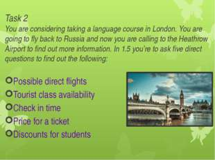Task 2 You are considering taking a language course in London. You are going