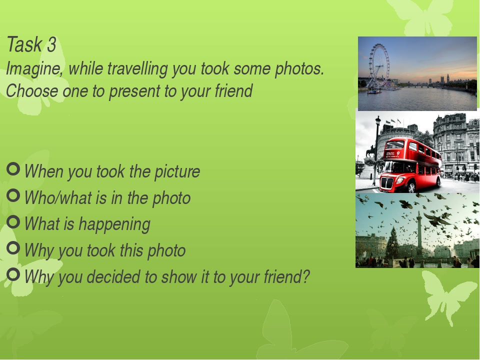 Task 3 Imagine, while travelling you took some photos. Choose one to present...