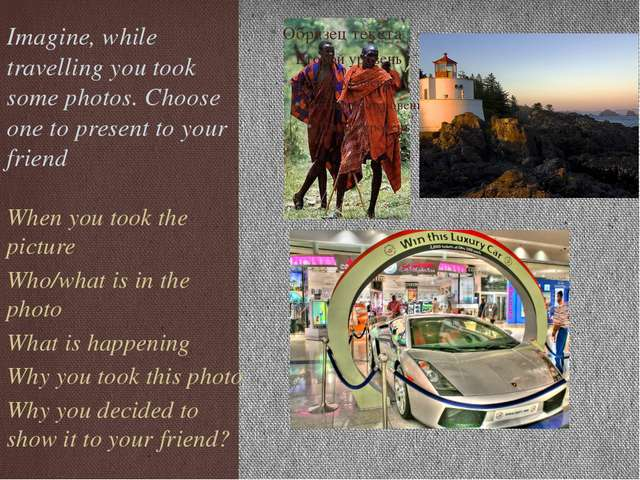 Imagine, while travelling you took some photos. Choose one to present to your...