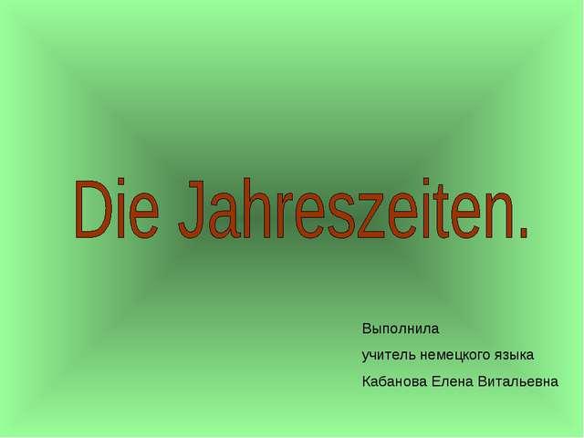 Выполнила учитель немецкого языка Кабанова Елена Витальевна