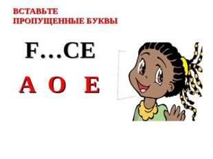 ВСТАВЬТЕ ПРОПУЩЕННЫЕ БУКВЫ F…CE A O E