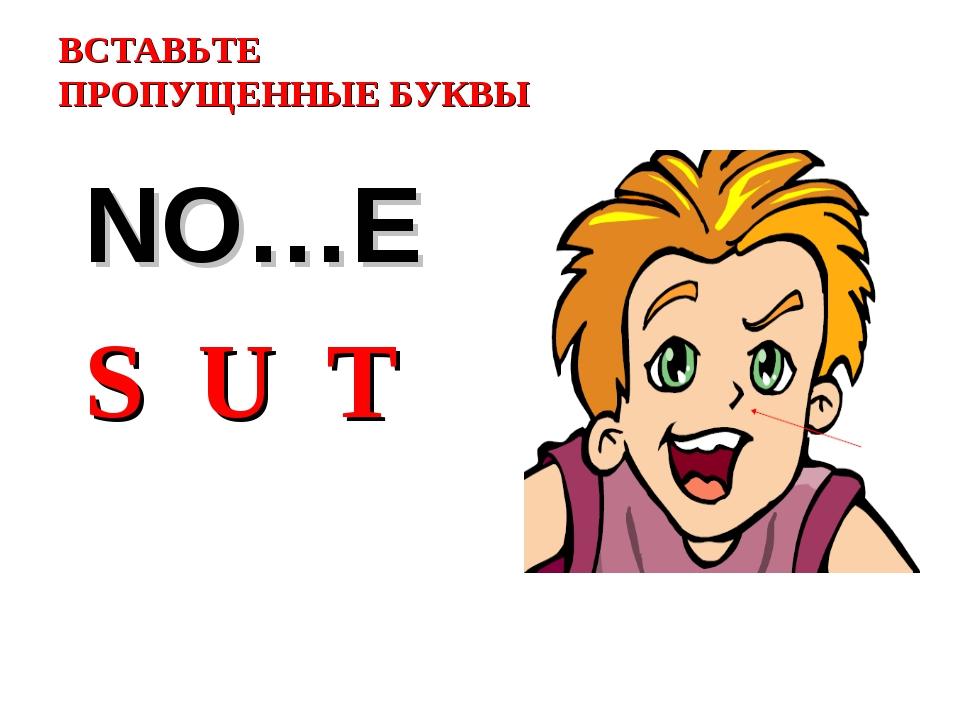 ВСТАВЬТЕ ПРОПУЩЕННЫЕ БУКВЫ NO…E S U T