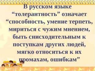 """* В русском языке """"толерантность"""" означает """"способность, умение терпеть, мири"""