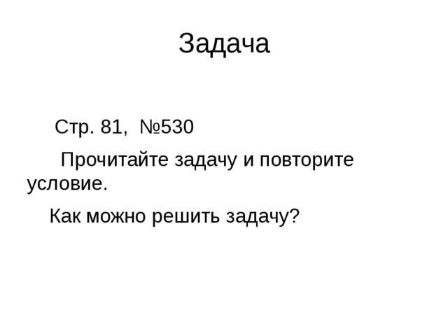 Задача Стр. 81, №530 Прочитайте задачу и повторите условие. Как можно решить...