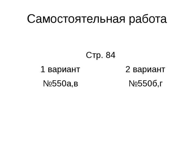 Самостоятельная работа Стр. 84 1 вариант 2 вариант №550а,в №550б,г