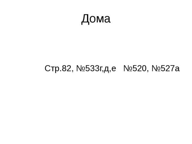 Дома Стр.82, №533г,д,е №520, №527а