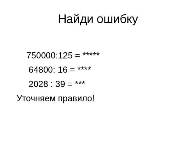 Найди ошибку 750000:125 = ***** 64800: 16 = **** 2028 : 39 = *** Уточняем пра...