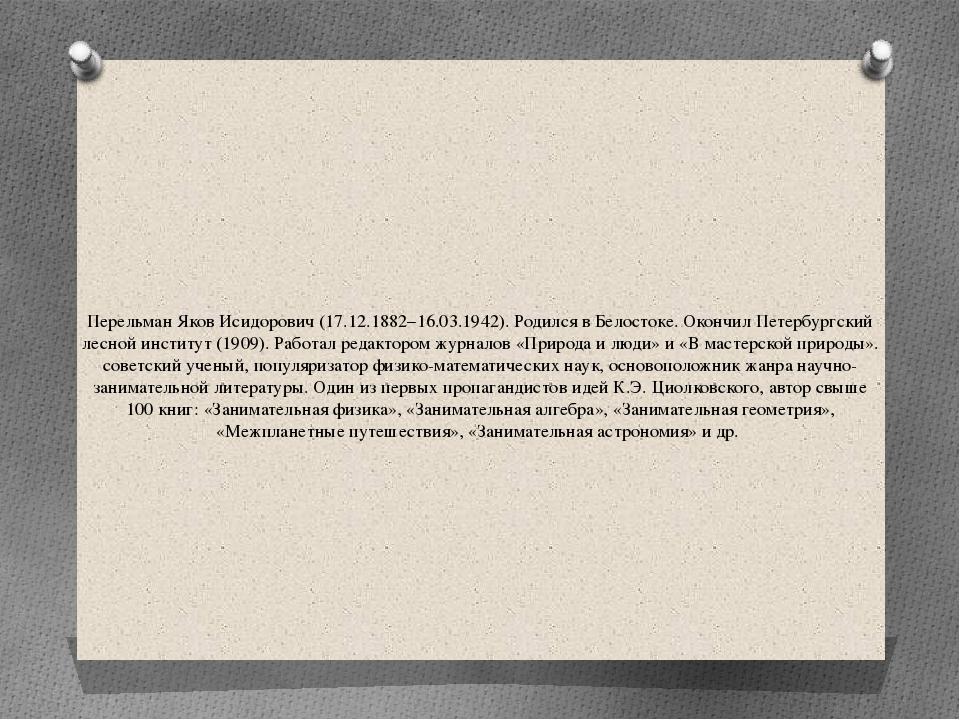 Перельман Яков Исидорович (17.12.1882–16.03.1942). Родился в Белостоке. Оконч...