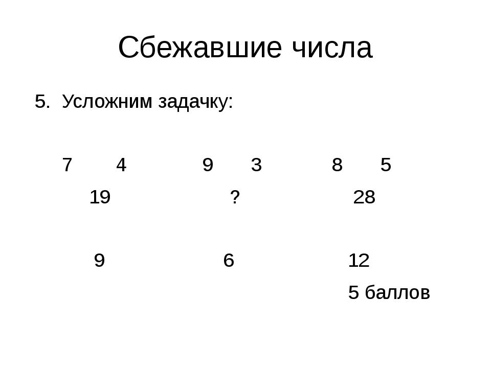Сбежавшие числа 5. Усложним задачку: 7 4 9 3 8 5 19 ? 28 9 6 12 5 баллов