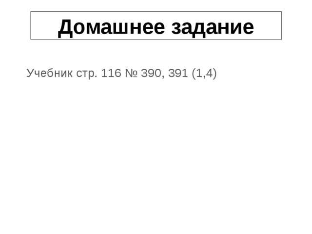 Домашнее задание Учебник стр. 116 № 390, 391 (1,4)
