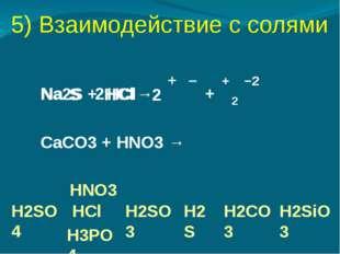 5) Взаимодействие с солями Na2S + HCl→ Na Cl + H S CaСO3 + HNO3 → H2SO4 HNO3
