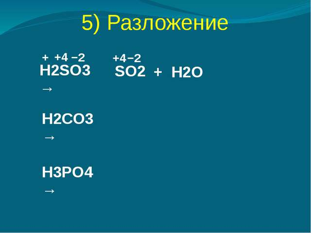 5) Разложение H2SO3 → SO2 + H2O + −2 +4 +4 −2 H2CO3 → H3PO4 →