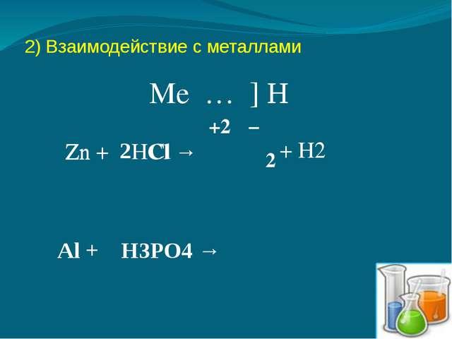 2) Взаимодействие с металлами Me … ] H Zn + HCl → Zn Cl +2 − 2 + H2 Al + H3PO...