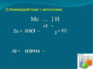 2) Взаимодействие с металлами Me … ] H Zn + HCl → Zn Cl +2 − 2 + H2 Al + H3PO