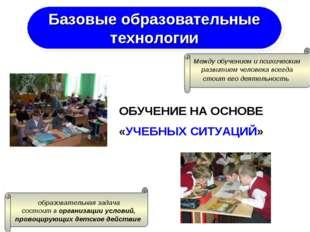 ОБУЧЕНИЕ НА ОСНОВЕ «УЧЕБНЫХ СИТУАЦИЙ» Базовые образовательные технологии Межд