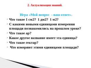 Игра «Мой вопрос - ваш ответ». Что такое 1 см2? 1 дм2? 1 м2? С какими новыми