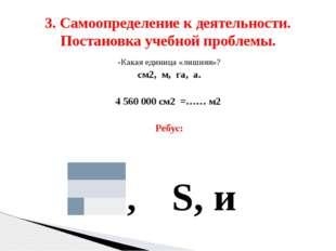 -Какая единица «лишняя»? см2, м, га, а. 4 560 000 см2 =…… м2 Ребус: 1, S, и 3