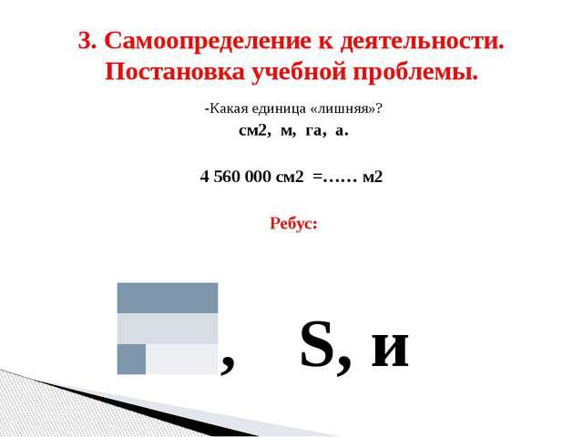 -Какая единица «лишняя»? см2, м, га, а. 4 560 000 см2 =…… м2 Ребус: 1, S, и 3...