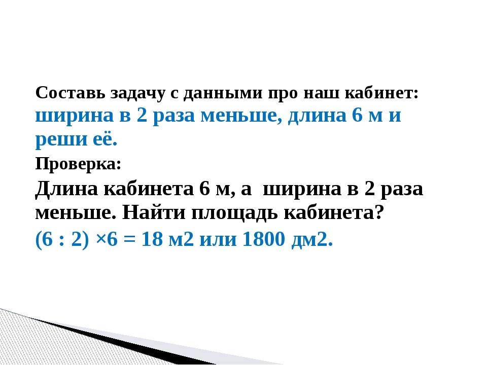 Составь задачу с данными про наш кабинет: ширина в 2 раза меньше, длина 6 м и...