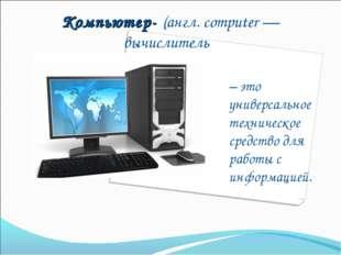 Компьютер- (англ. computer — вычислитель) – это универсальное техническое сре