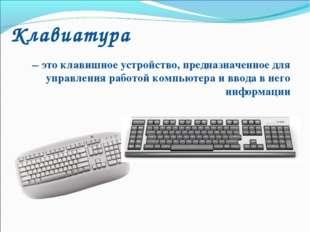 Клавиатура – это клавишное устройство, предназначенное для управления работой
