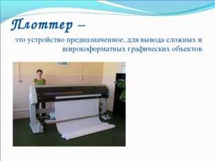 Плоттер – это устройство предназначенное, для вывода сложных и широкоформатны