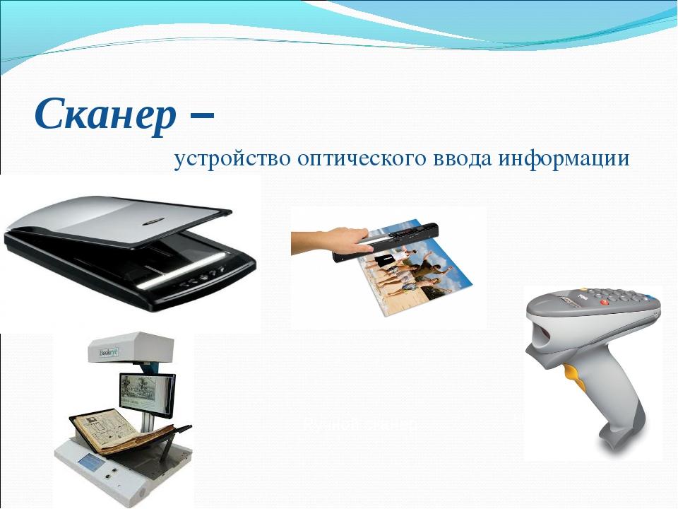 Сканер – устройство оптического ввода информации Ручной сканер Напольный сканер