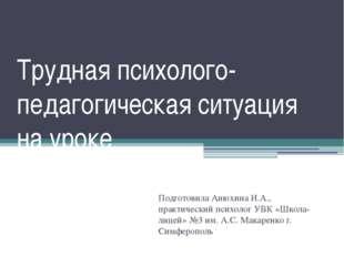 Трудная психолого-педагогическая ситуация на уроке Подготовила Анюхина И.А.,