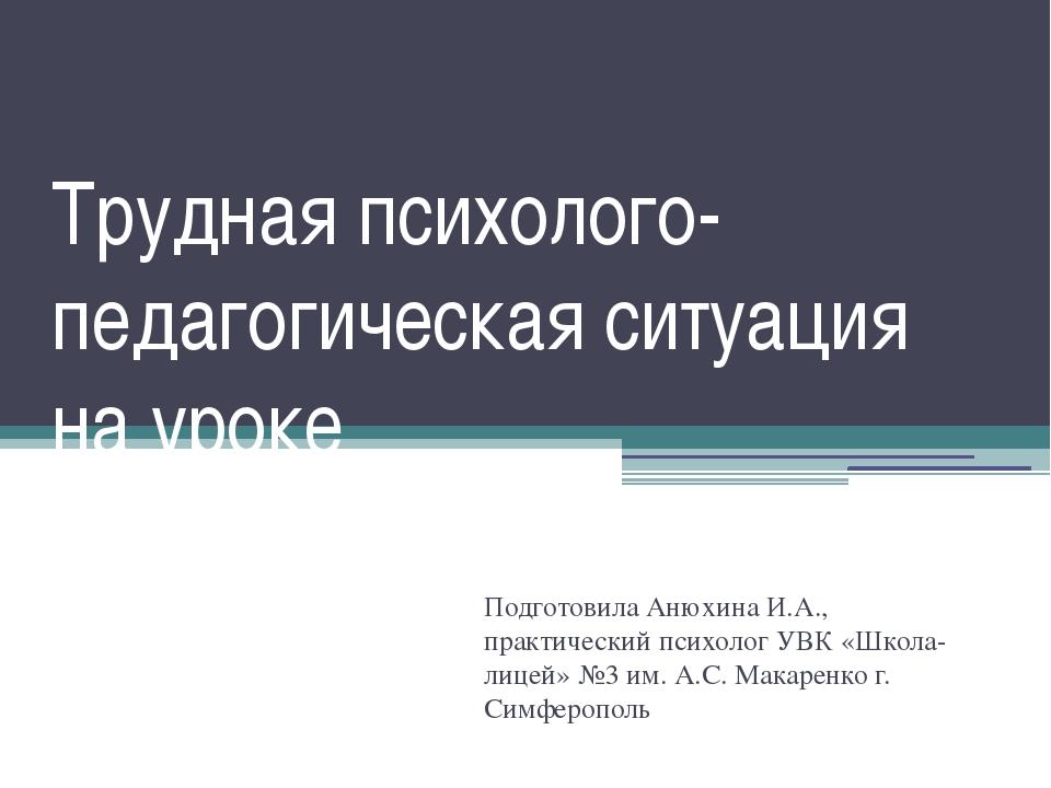 Трудная психолого-педагогическая ситуация на уроке Подготовила Анюхина И.А.,...