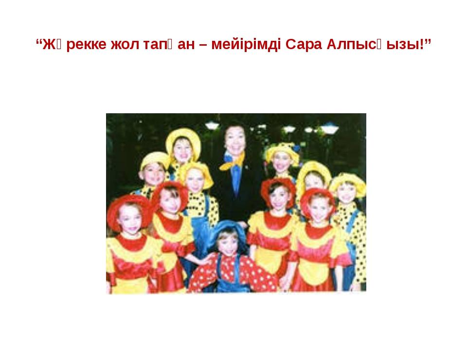 """""""Жүрекке жол тапқан – мейірімді Сара Алпысқызы!"""""""