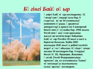 Бүгінгі Байқоңыр Қазіргі Байқоңыр космодромы 52 ұшырғыш қондырғысы бар, 9 ста