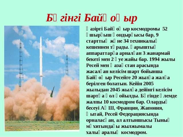 Бүгінгі Байқоңыр Қазіргі Байқоңыр космодромы 52 ұшырғыш қондырғысы бар, 9 ста...