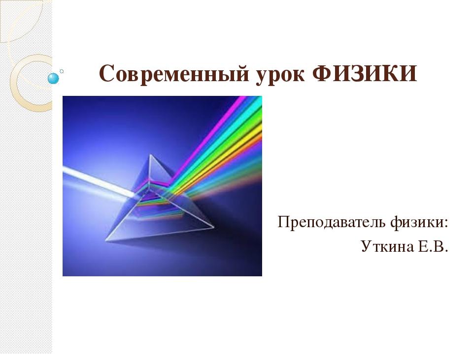 Современный урок ФИЗИКИ Преподаватель физики: Уткина Е.В.