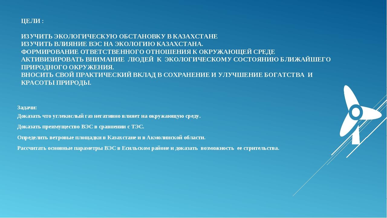 ЦЕЛИ :  ИЗУЧИТЬ ЭКОЛОГИЧЕСКУЮ ОБСТАНОВКУ В КАЗАХСТАНЕ ИЗУЧИТЬ ВЛИЯНИЕ ВЭС НА...