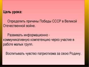 Цель урока: Определить причины Победы СССР в Великой Отечественной войне. Ра