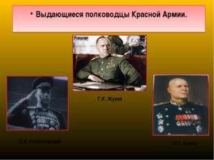 Выдающиеся полководцы Красной Армии. Г.К. Жуков К.К. Рокоссовский И.С. Конев