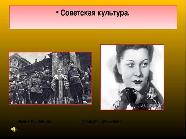 Советская культура. Лидия Русланова. Клавдия Шульженко.