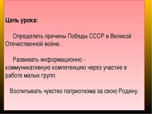 Цель урока: Определить причины Победы СССР в Великой Отечественной войне. Ра...