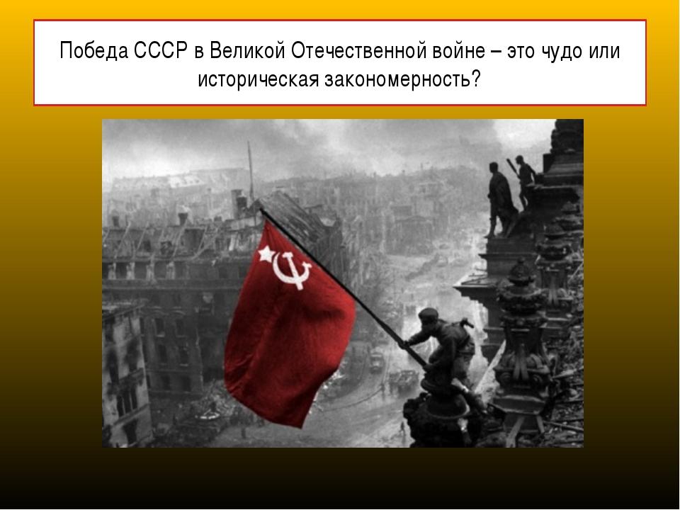 Победа СССР в Великой Отечественной войне – это чудо или историческая законом...