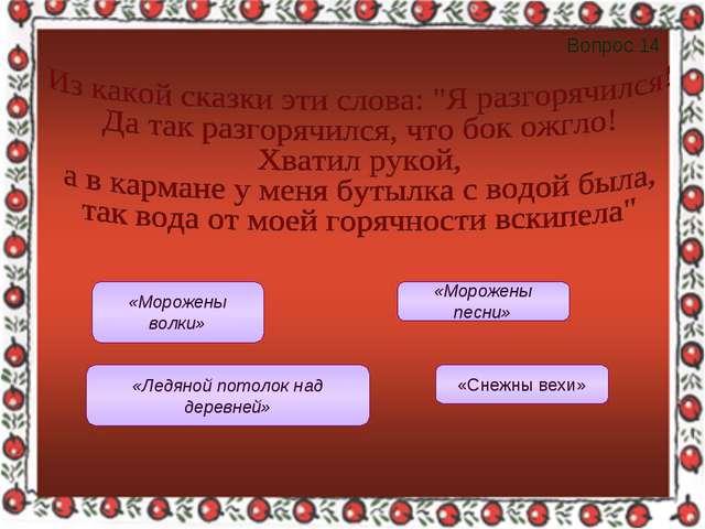Вопрос 14 «Морожены волки» «Морожены песни» «Ледяной потолок над деревней» «С...