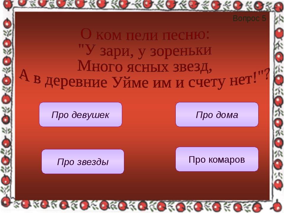 Вопрос 5 Про девушек Про дома Про звезды Про комаров