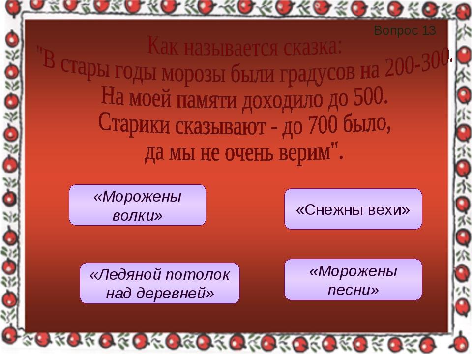 Вопрос 13 «Морожены песни» «Морожены волки» «Ледяной потолок над деревней» «С...