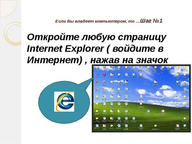 Если Вы владеет компьютером, то …Шаг №1 Откройте любую страницу Internet Expl...