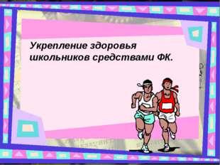 Укрепление здоровья школьников средствами ФК.