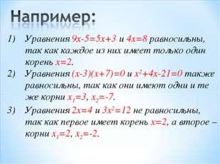 Уравнения 9x-5=5x+3 и 4x=8 равносильны, так как каждое из них имеет только од