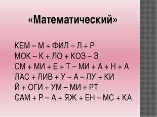 «Математический» КЕМ – М + ФИЛ – Л + Р МОК – К + ЛО + КОЗ – З СМ + МИ + Е + Т