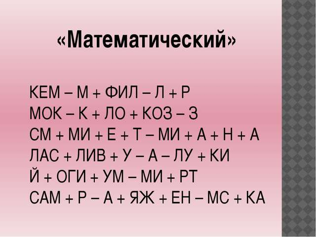 «Математический» КЕМ – М + ФИЛ – Л + Р МОК – К + ЛО + КОЗ – З СМ + МИ + Е + Т...
