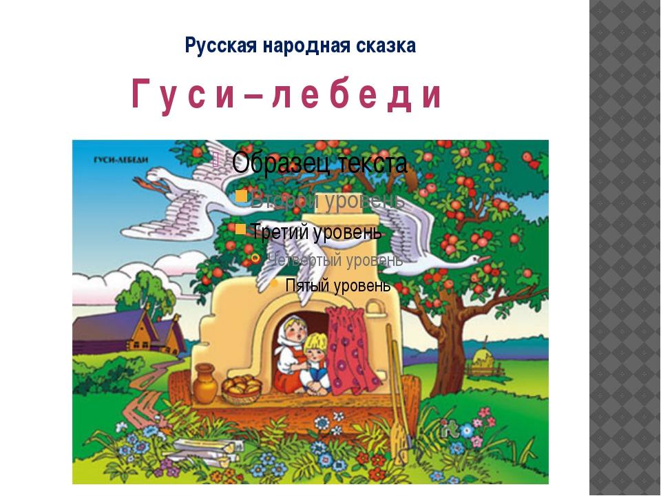 Русская народная сказка Г у с и – л е б е д и