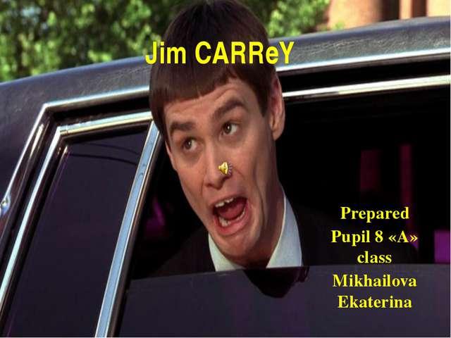 Jim CARReY Prepared Pupil 8 «A» class Mikhailova Ekaterina