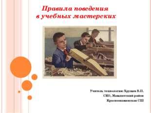 Правила поведения в учебных мастерских Учитель технологии: Хрущев В.П. СКО, М